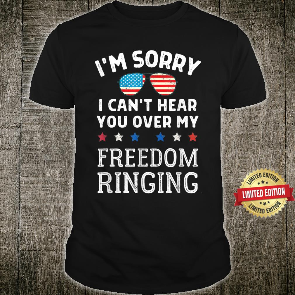 I'm Sorryy I Can't Hear You Over My Freedomm Ringing Shirt