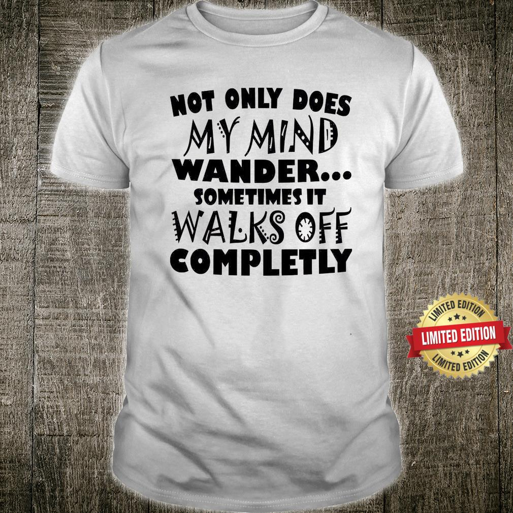 Not Only Does My Mind Wander Sometimes It Walks Off Completly Shirt