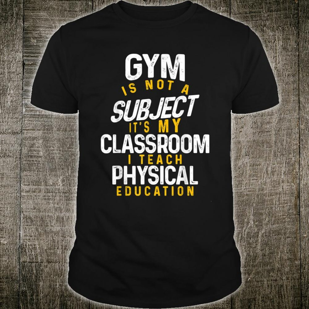 Gym Is Not A Subject It's My Classroom I Teach Physical Education Shirt