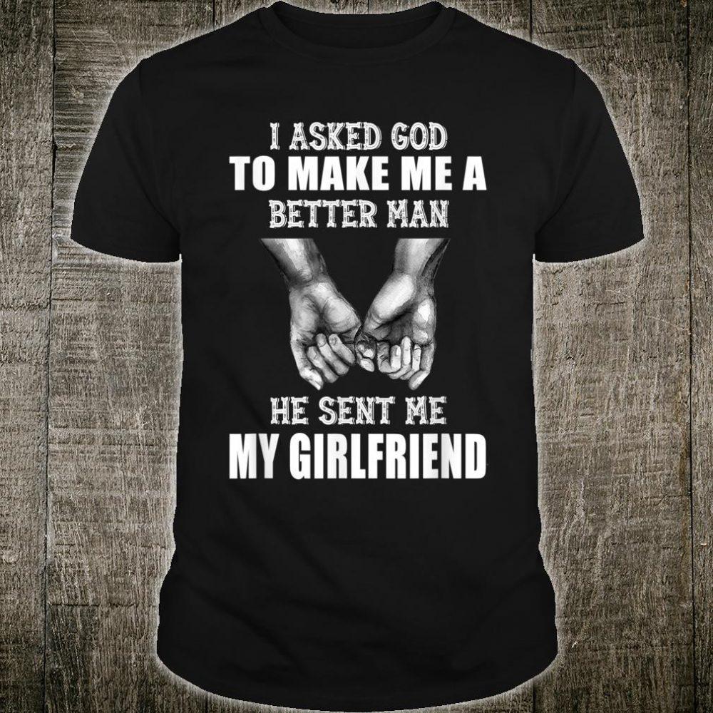 I Asked God To Make Me A Better Man He Sent Me My Girlfriend Shirt