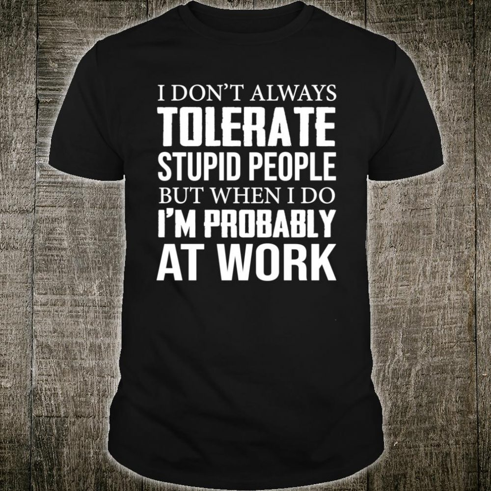 I Don't Always Tolerate Stupid People But When I Do Shirt