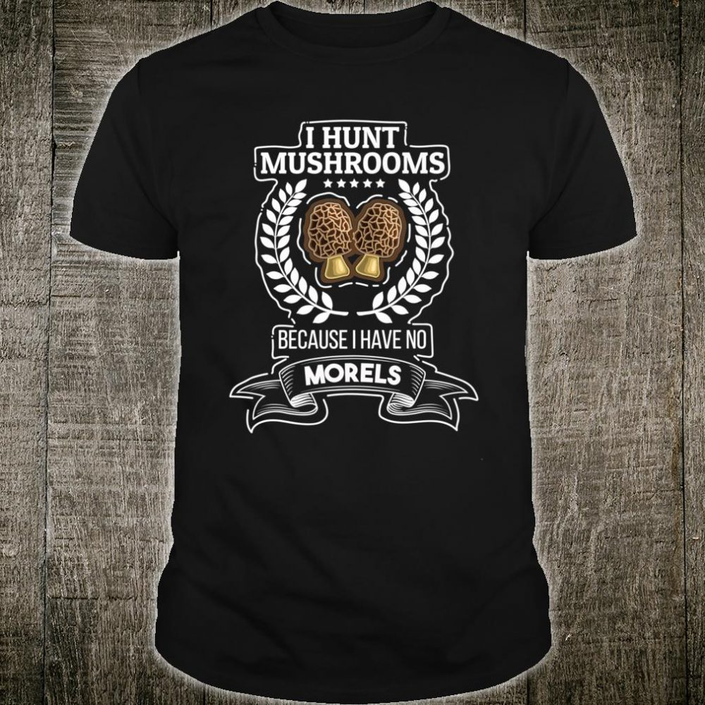 I Hunt Mushrooms Because I Have No Morels Shirt