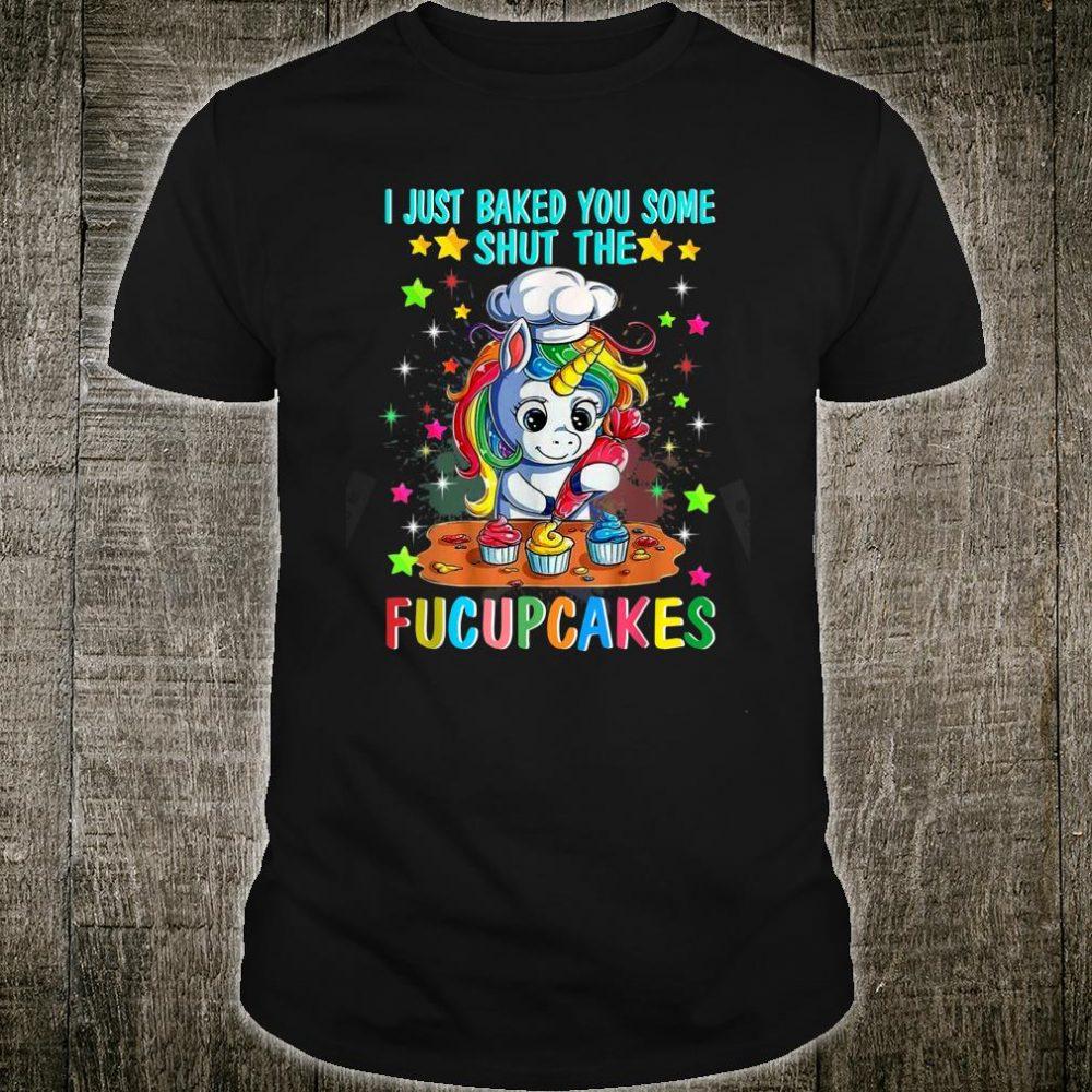 I Just Baked You Some Shut The Fucupcakes Unicorn Shirt