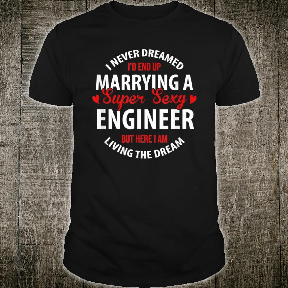 I'd End Up Marrying A Super Sexy Engineer Shirt