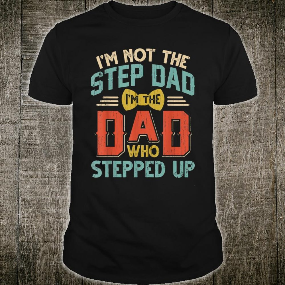 I'm Not The Step-Dad I'm the Dad Who Stepped Up Father Shirt