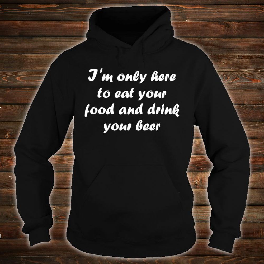 I'm Only Here Eat your Food Shirt hoodie