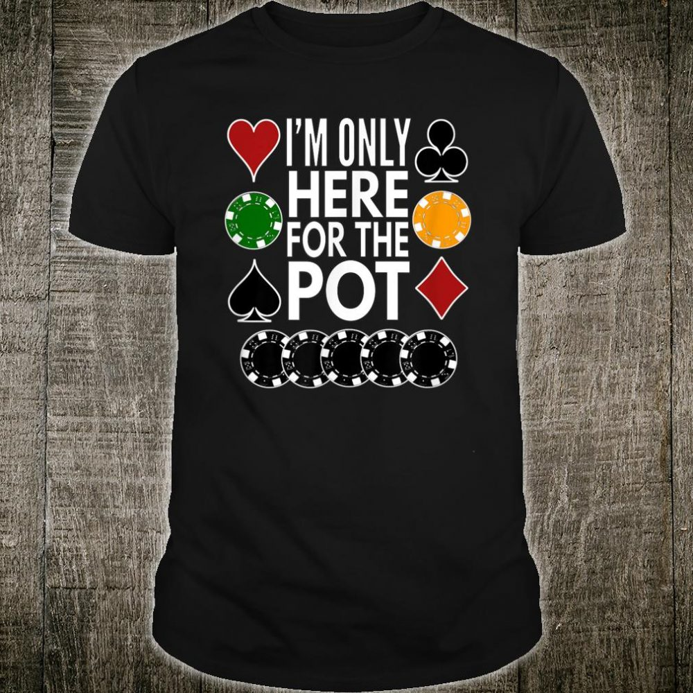 I'm Only Here For The Pot Shirt