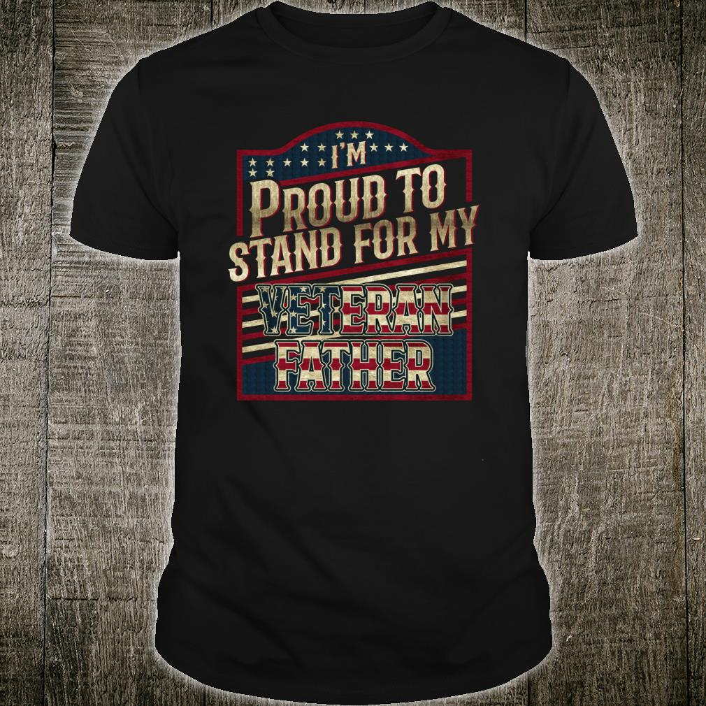 I'm proud to stand for my Veteran Father Shirt