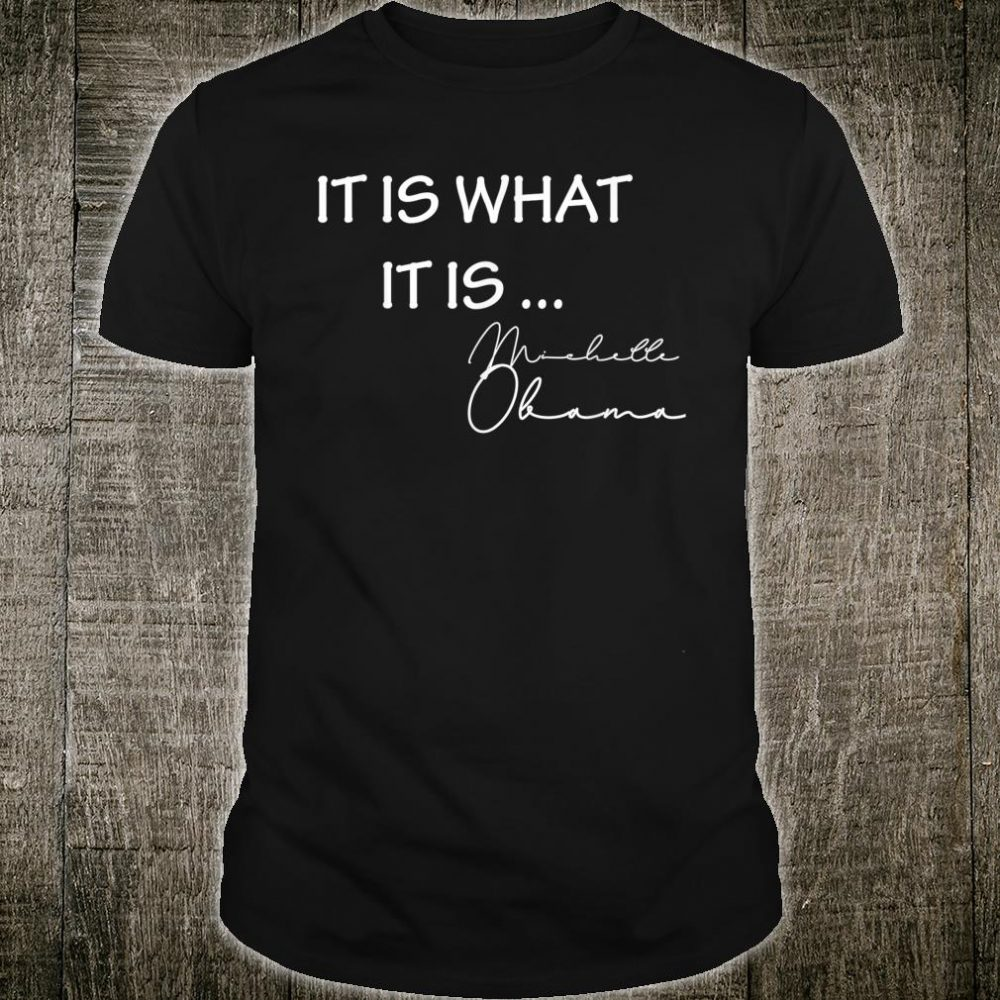 It is What it is Michelle Obama Quote Saying Anti Trump Shirt