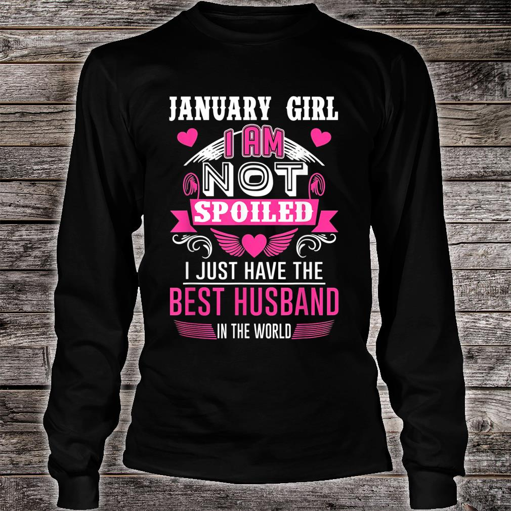 January Girl I'm Not Spoiled I Just Have The Best Husband Shirt long sleeved