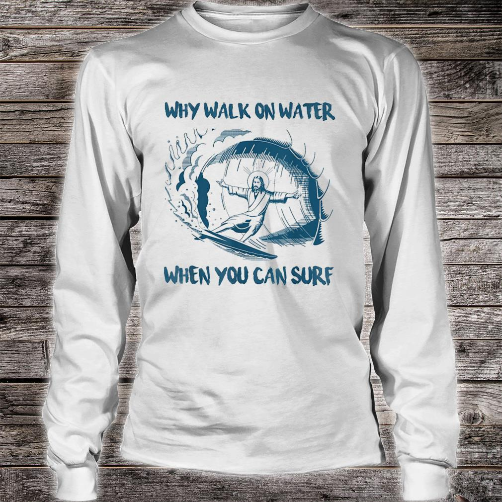 Jesus Why Walk On Water When You Can Surf Shirt long sleeved