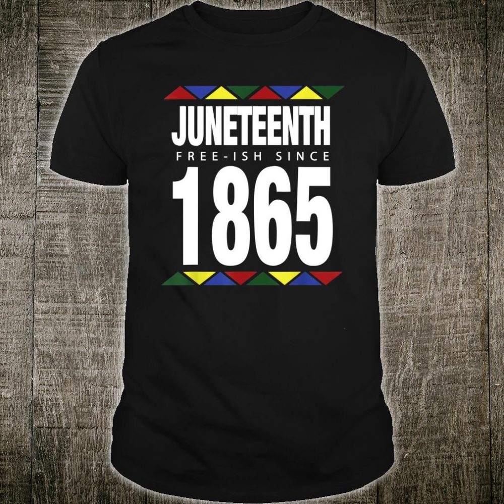 Juneteenth Free-ish Since 1865 Independence Day Shirt