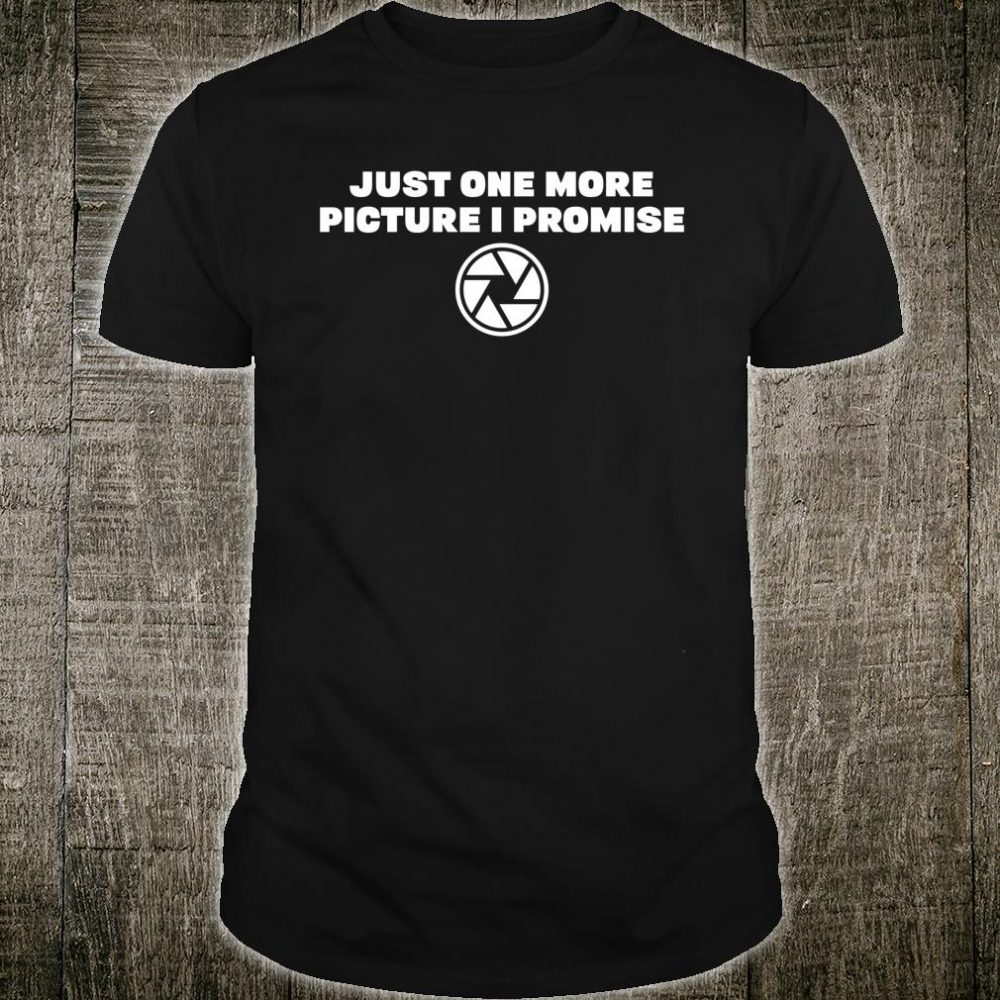 Just One More Pictures I Promise Shirt