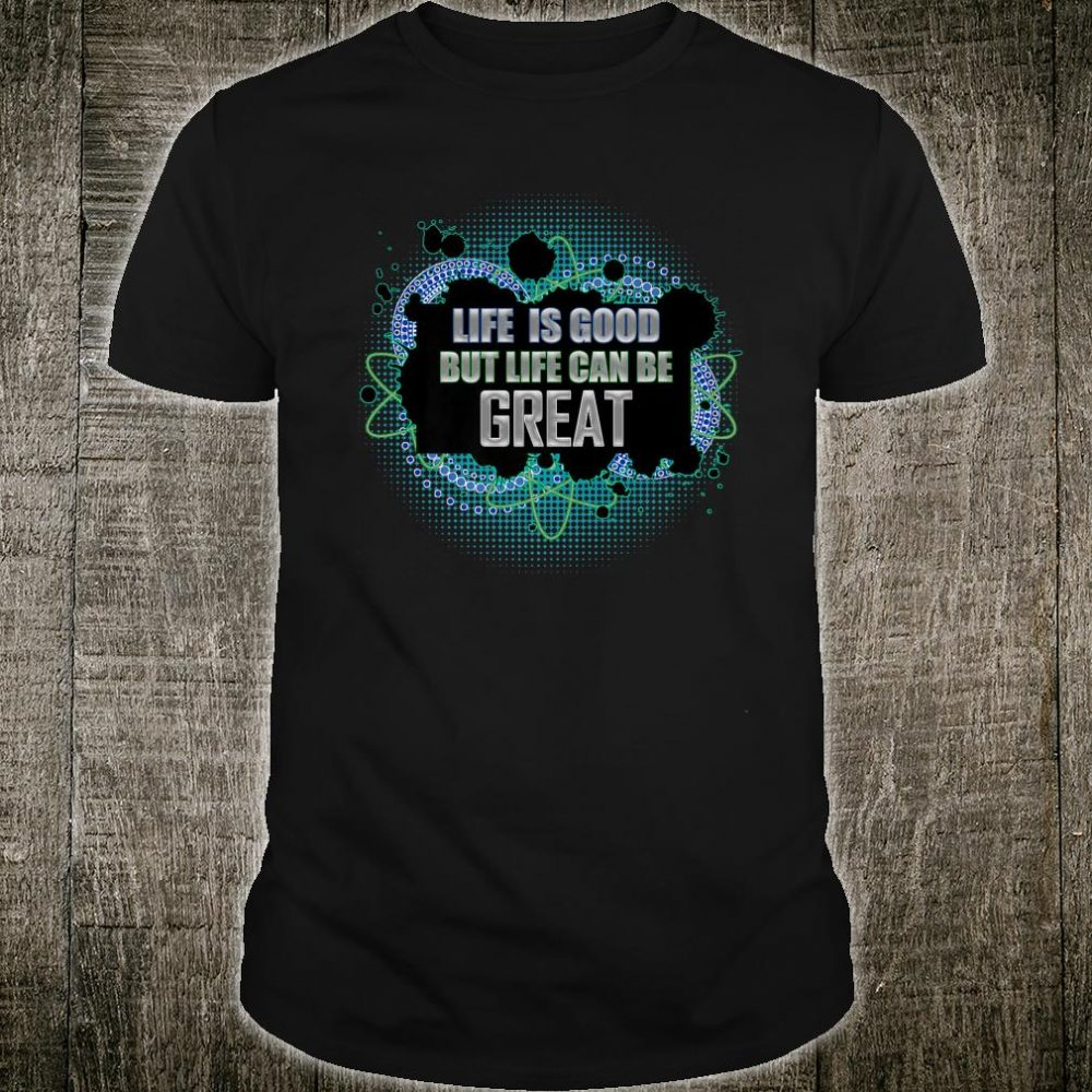 Life is Good but Life Can Be Great Motivation Shirt