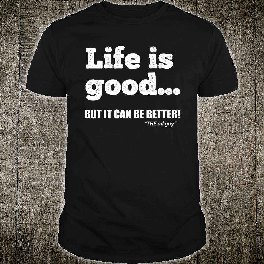 Life is good but it can be better. The oil guy. Shirt