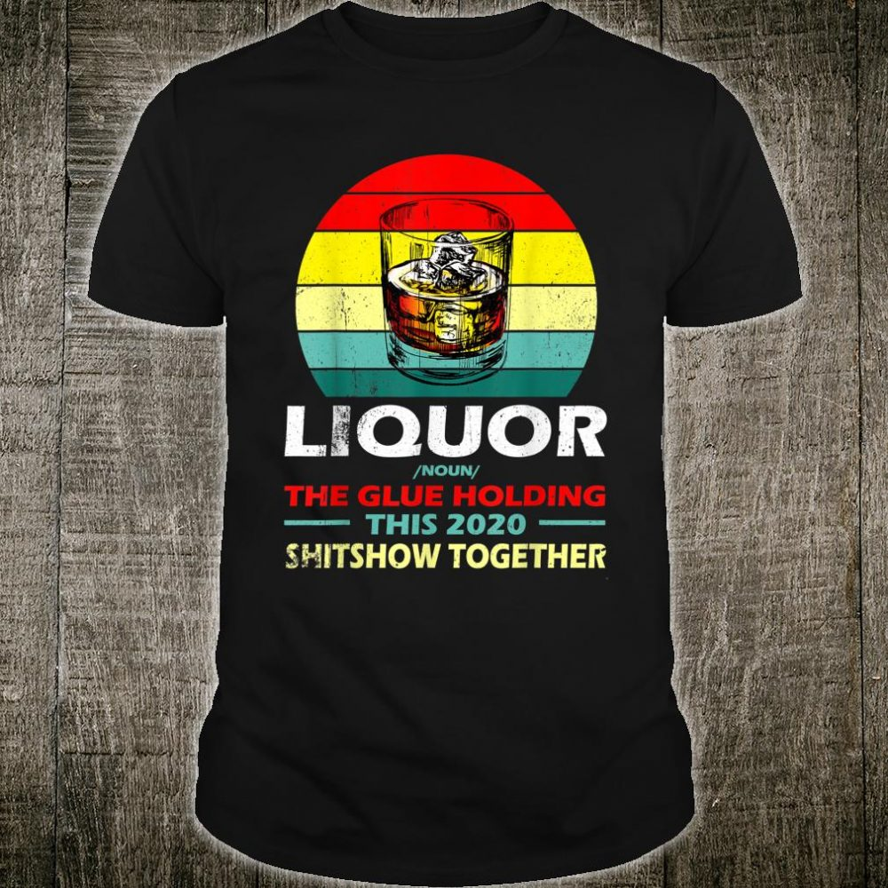 Liquor The Glues Holding This 2020 Shitshow Together Shirt