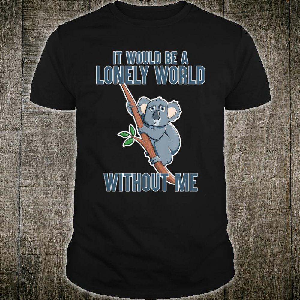 Lonely World Without Me, the Koala Shirt