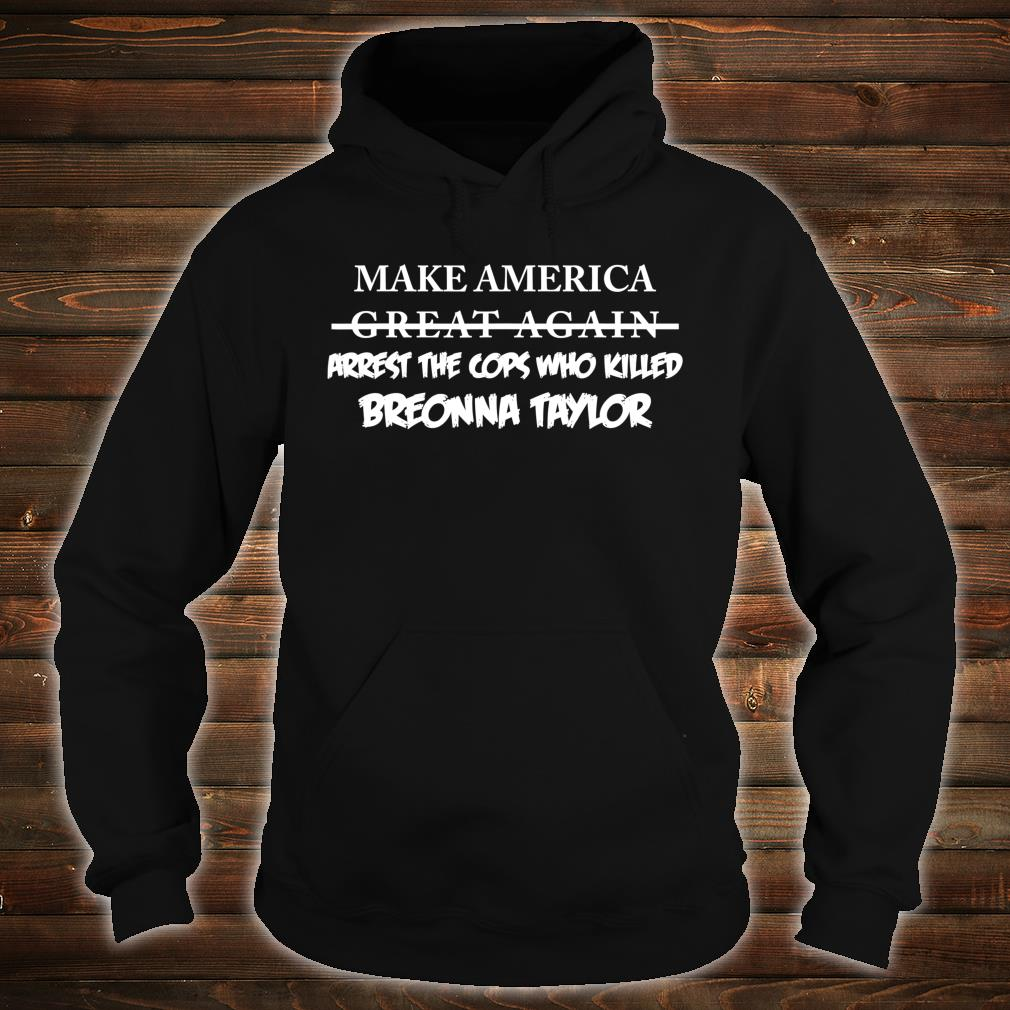 Make America Arrest The Cops Who Killed Breonna Taylor Shirt hoodie