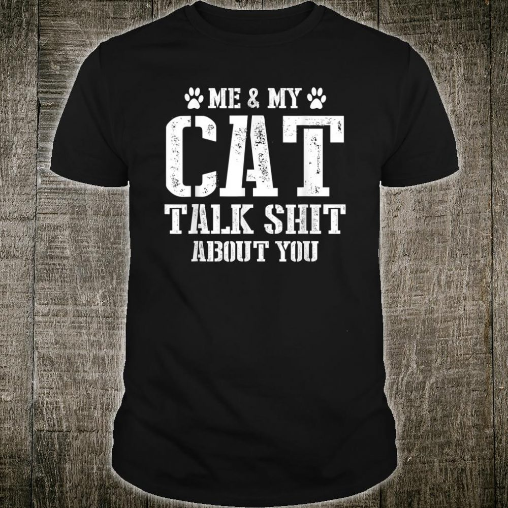 Me And My Cat Talk Shit About You Shirt