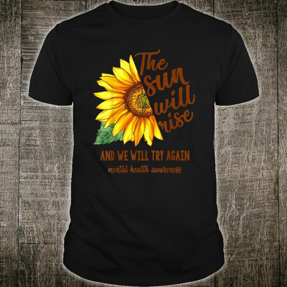 Mental Health Awareness Sunflower Sun Will Rise We Try Again Shirt