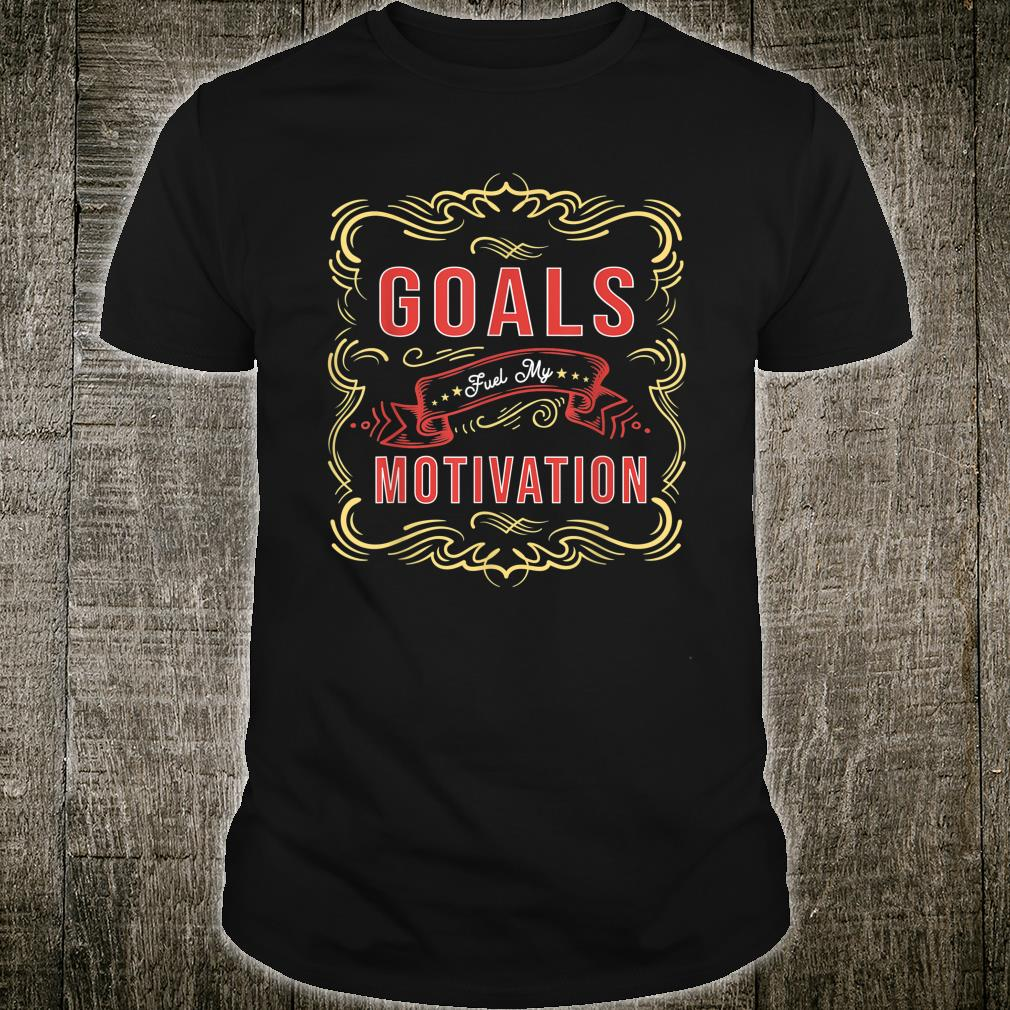 Motivational Quote saying Goals Fuel Shirt