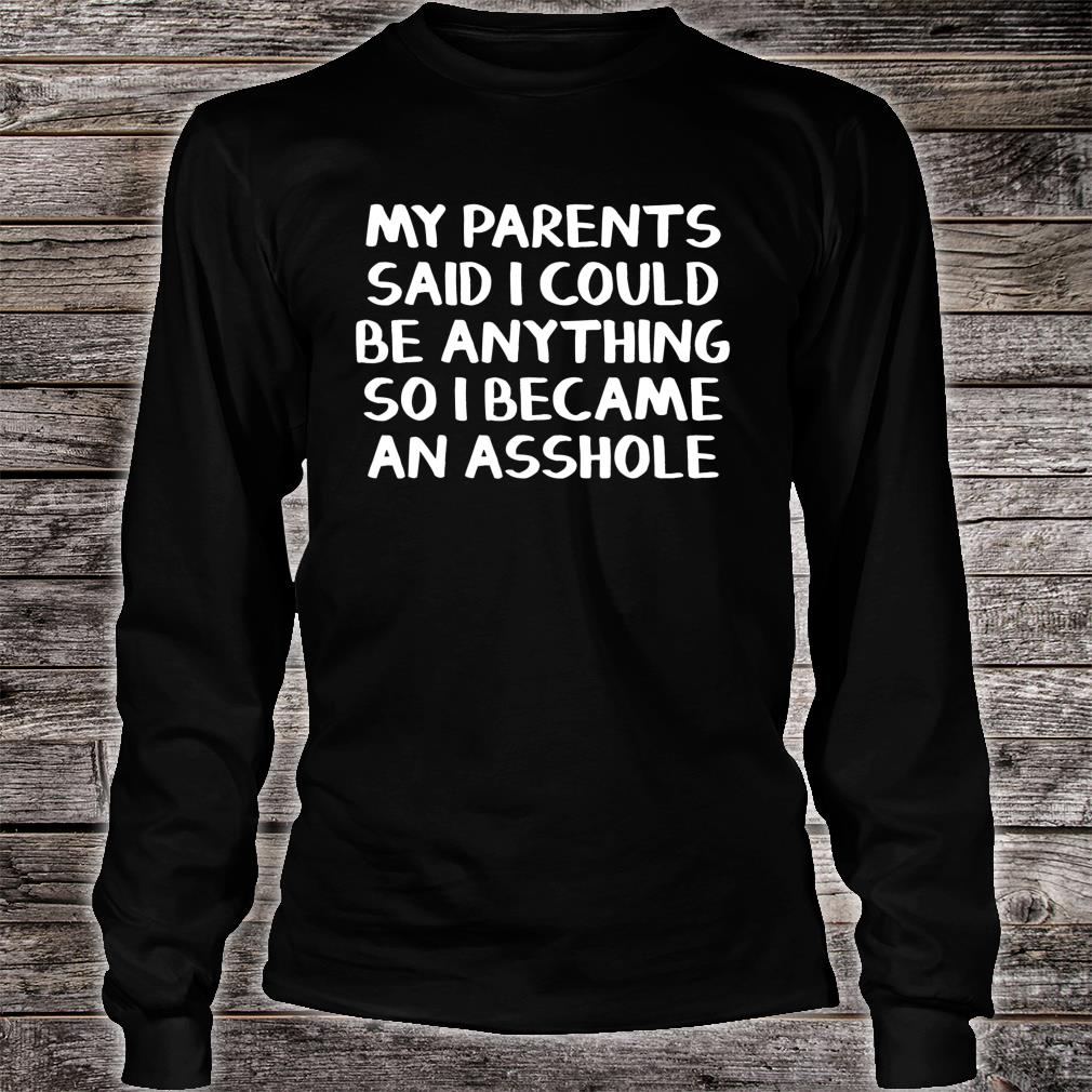 My parents said I could be anything so I became an asshole Shirt long sleeved