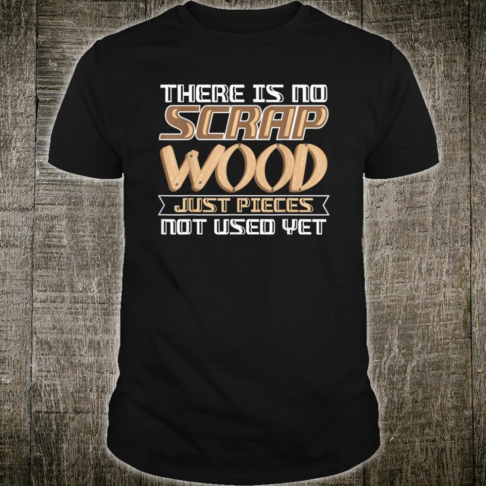 No Scrap Wood Just Pieces Not Used Shirt