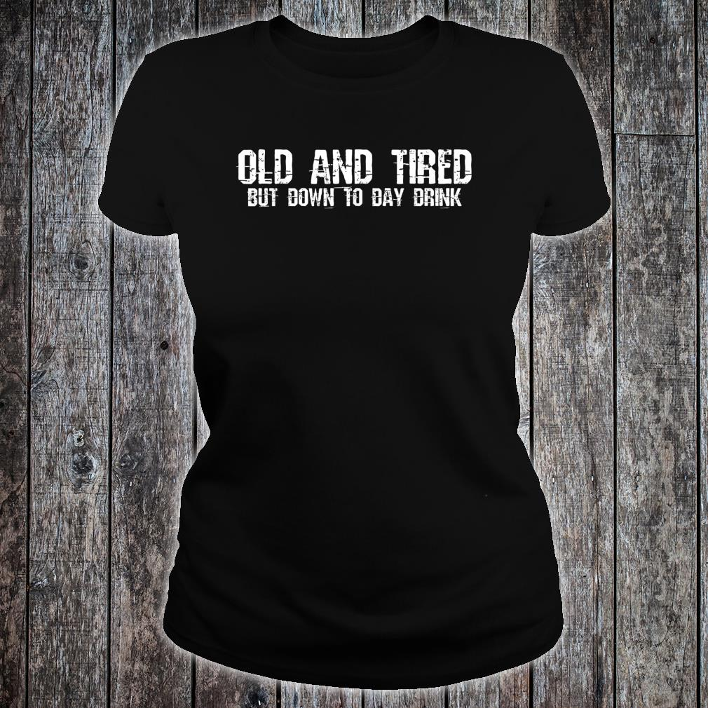 Old And Tired But Down To Day Drink Shirt ladies tee