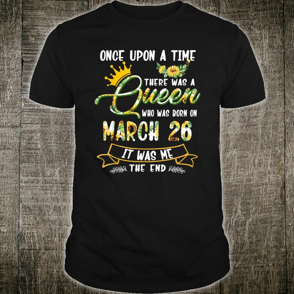 Once Upon The Time There Was A Queen Born on March 26 Shirt