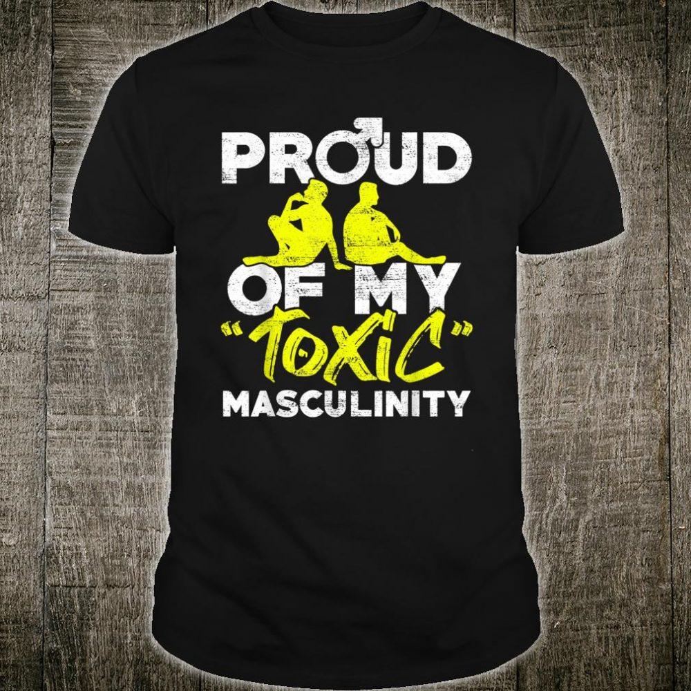 Proud Of My Toxic Masculinity Anti Feminism Meninist Shirt