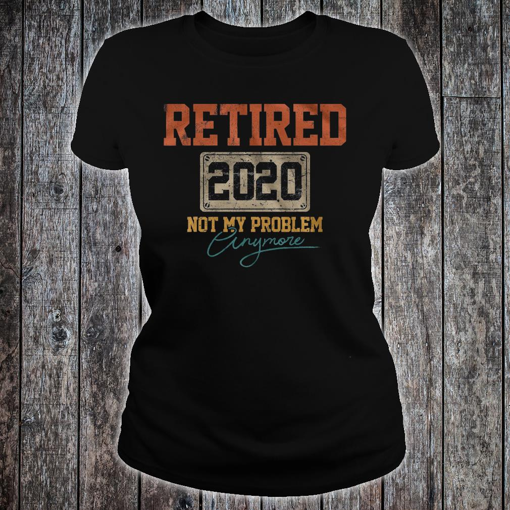 Retired 2020 not my problem anymore shirt ladies tee