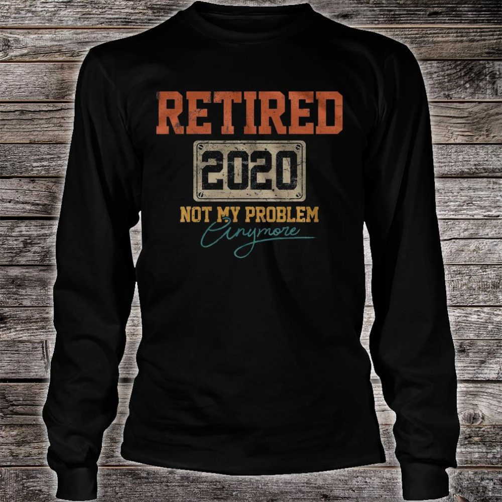 Retired 2020 not my problem anymore shirt long sleeved