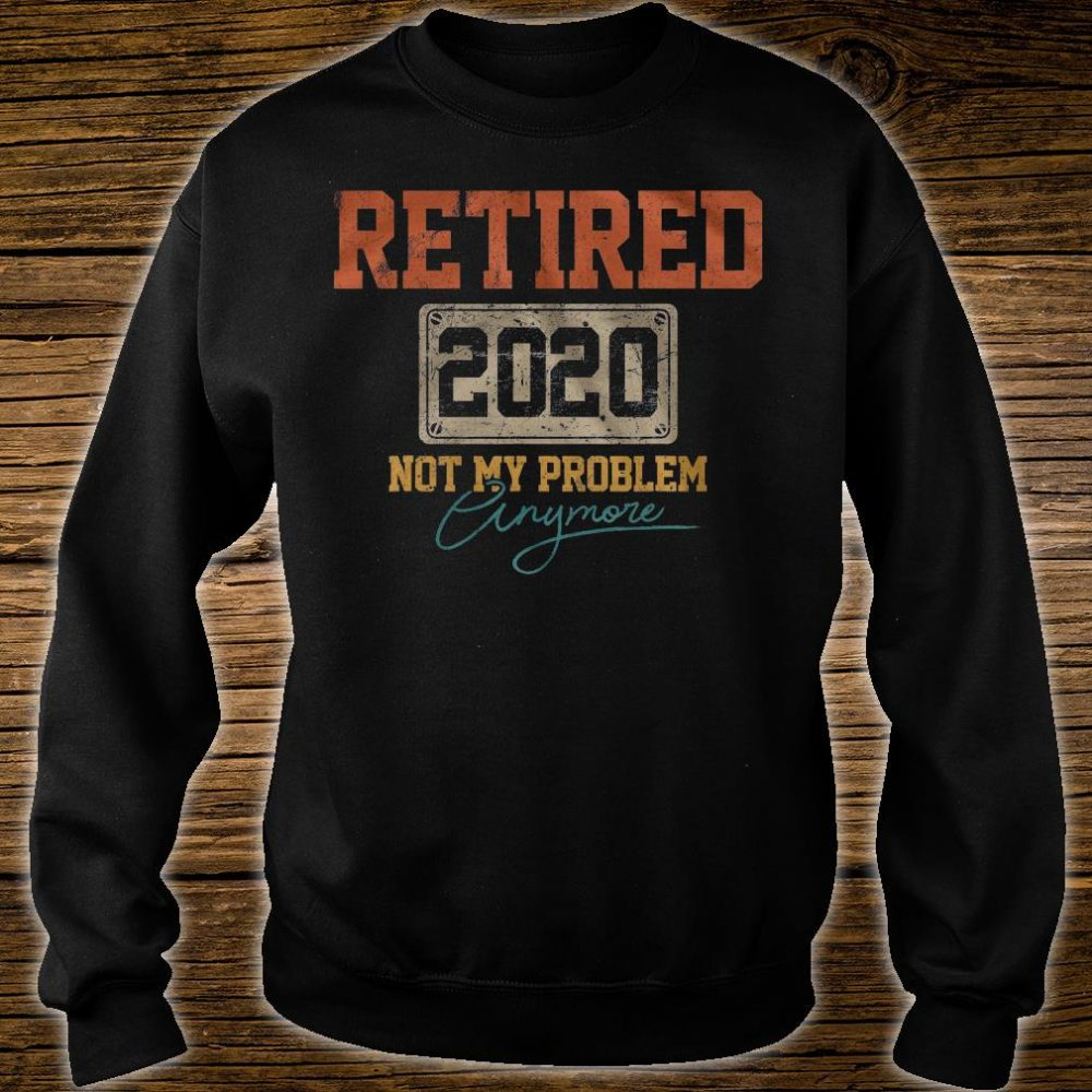 Retired 2020 not my problem anymore shirt sweater