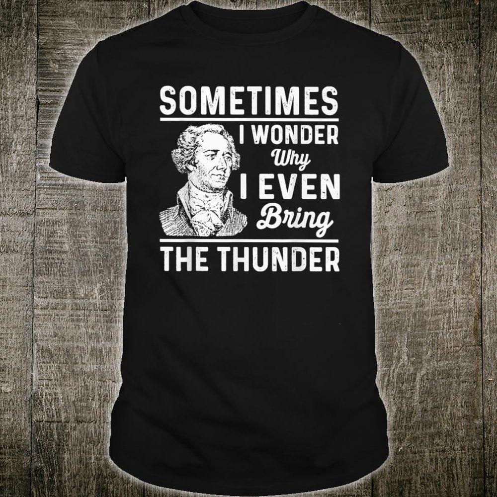 Sometimes I Wonder Why I Even Bring The Thunder Hamilton Shirt