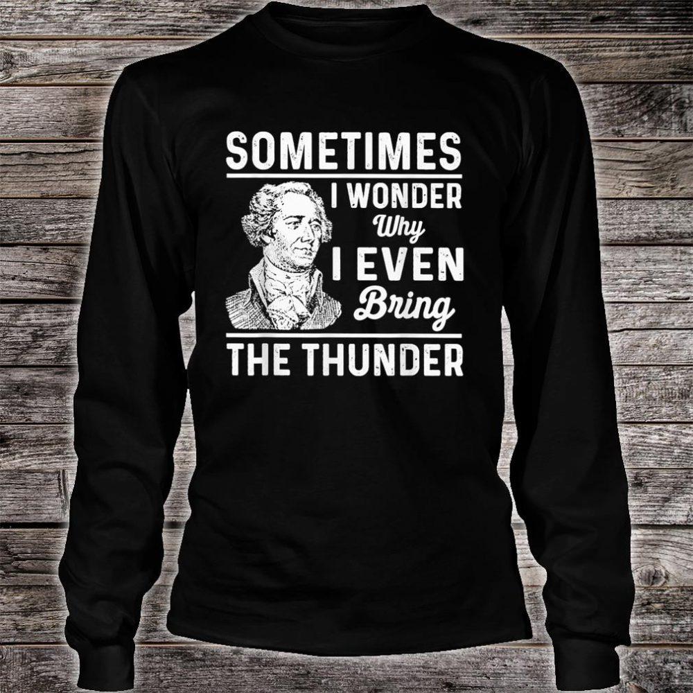 Sometimes I Wonder Why I Even Bring The Thunder Hamilton Shirt long sleeved