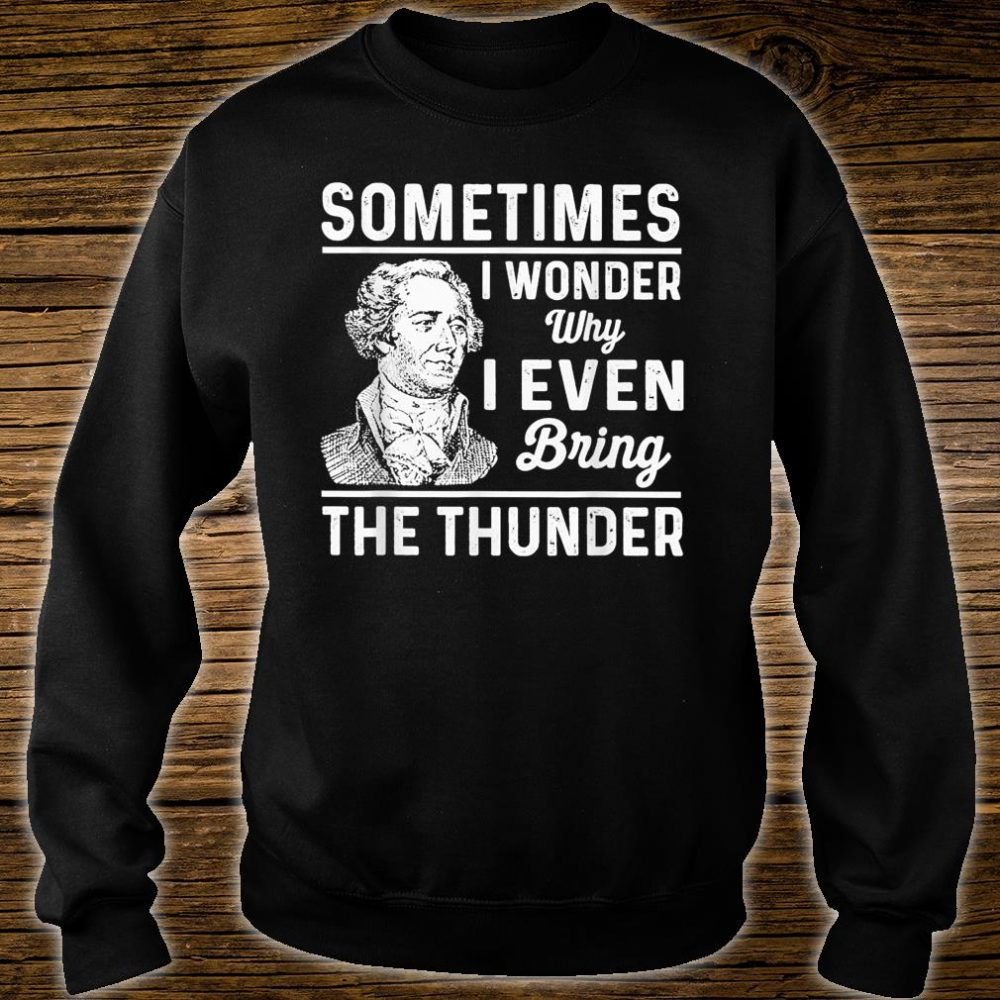 Sometimes I Wonder Why I Even Bring The Thunder Hamilton Shirt sweater