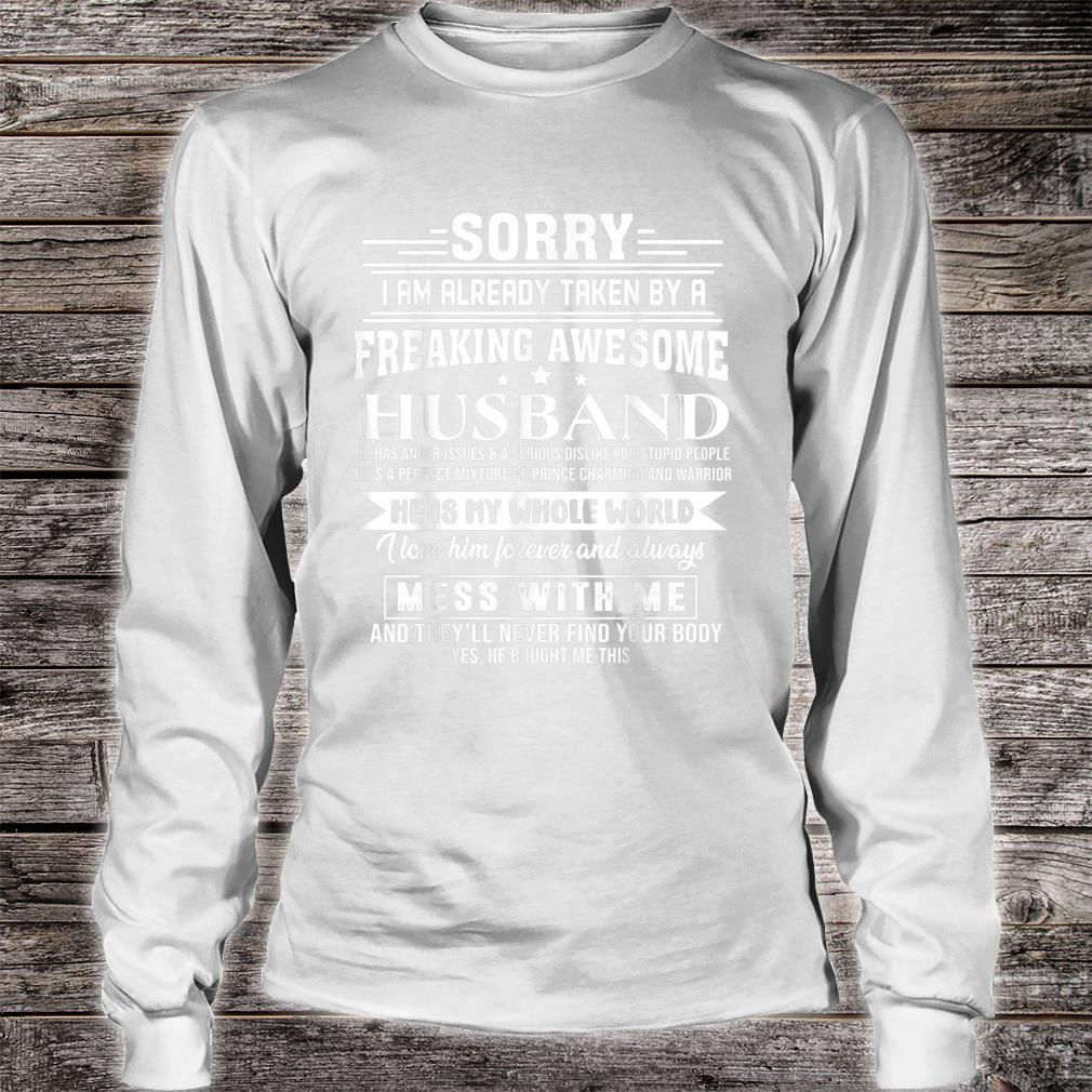 Sorry i am already taken by a freaking awesome husband Shirt long sleeved