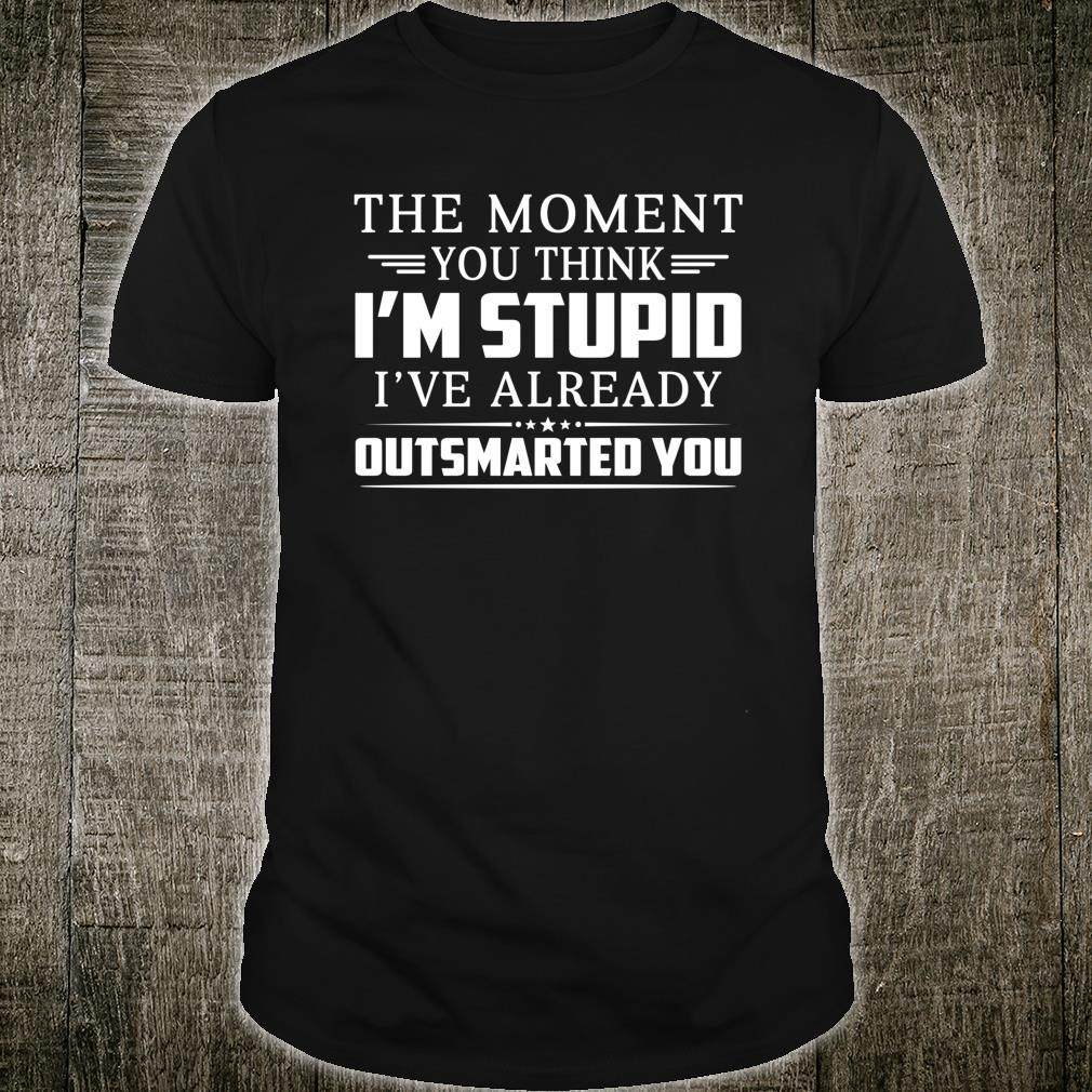 The Moment You Think I'm Stupid I've Already Outsmarted You Shirt