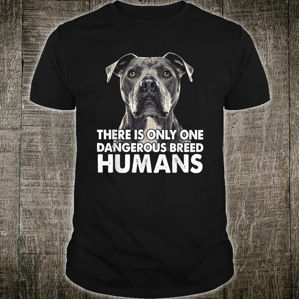 There Is Only One Dangerous Breed Humans Pitbull Shirt