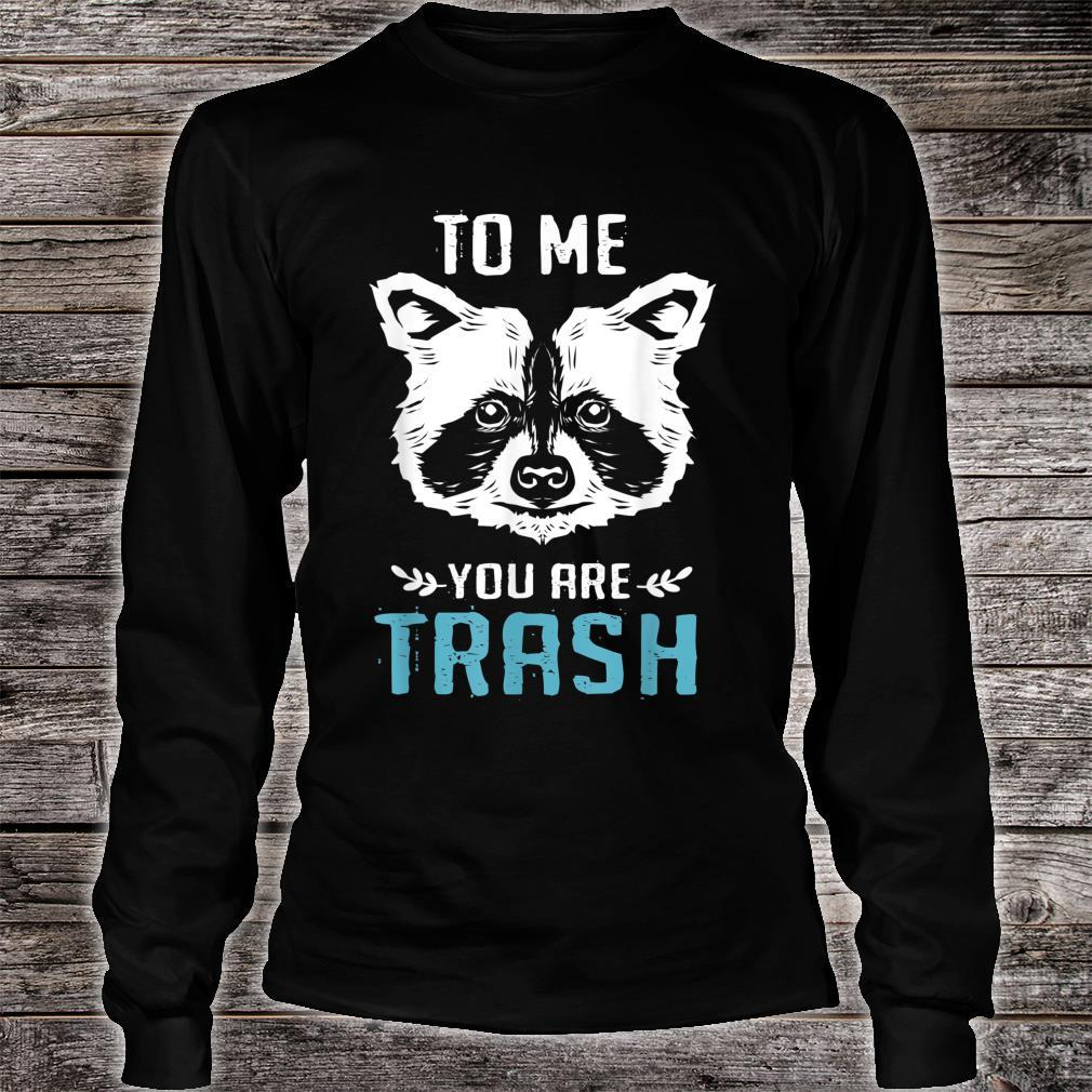 To Me You Are Trash Raccoon Shirt long sleeved