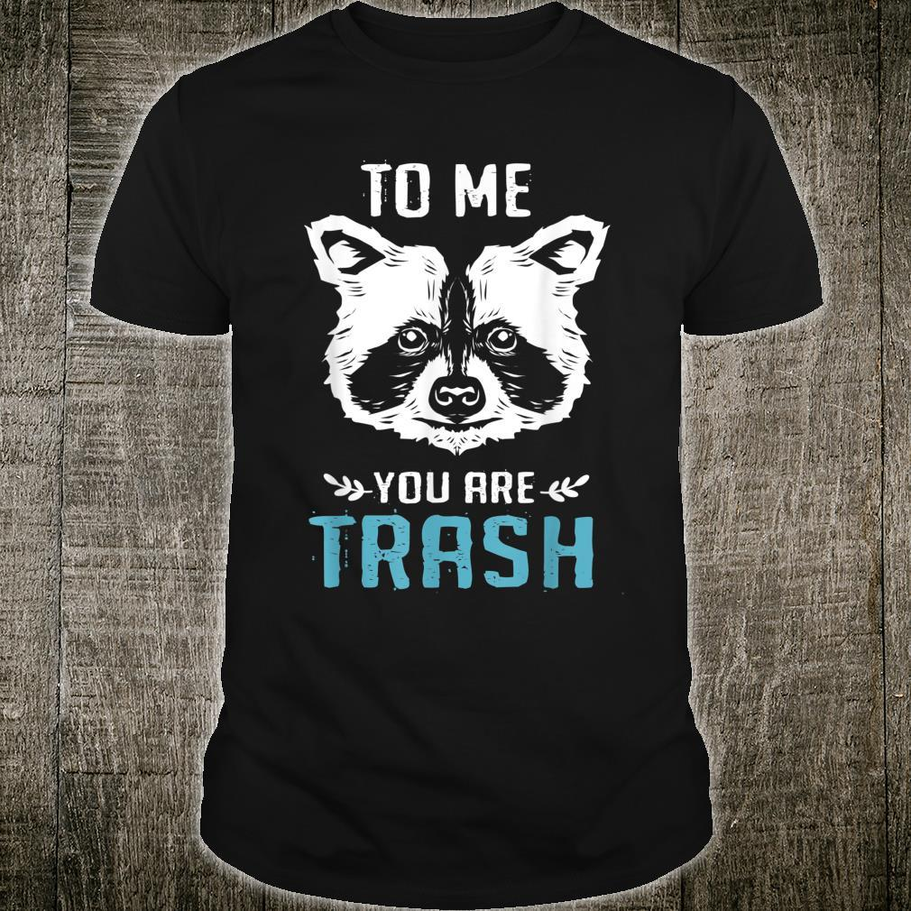 To Me You Are Trash Raccoon Shirt