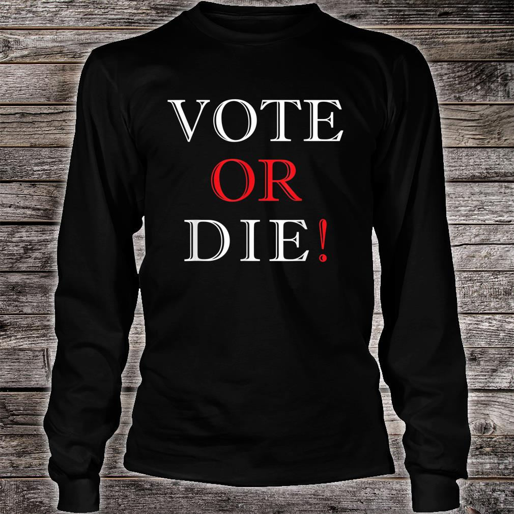 Vote Or Die Political & Elections Shirt long sleeved