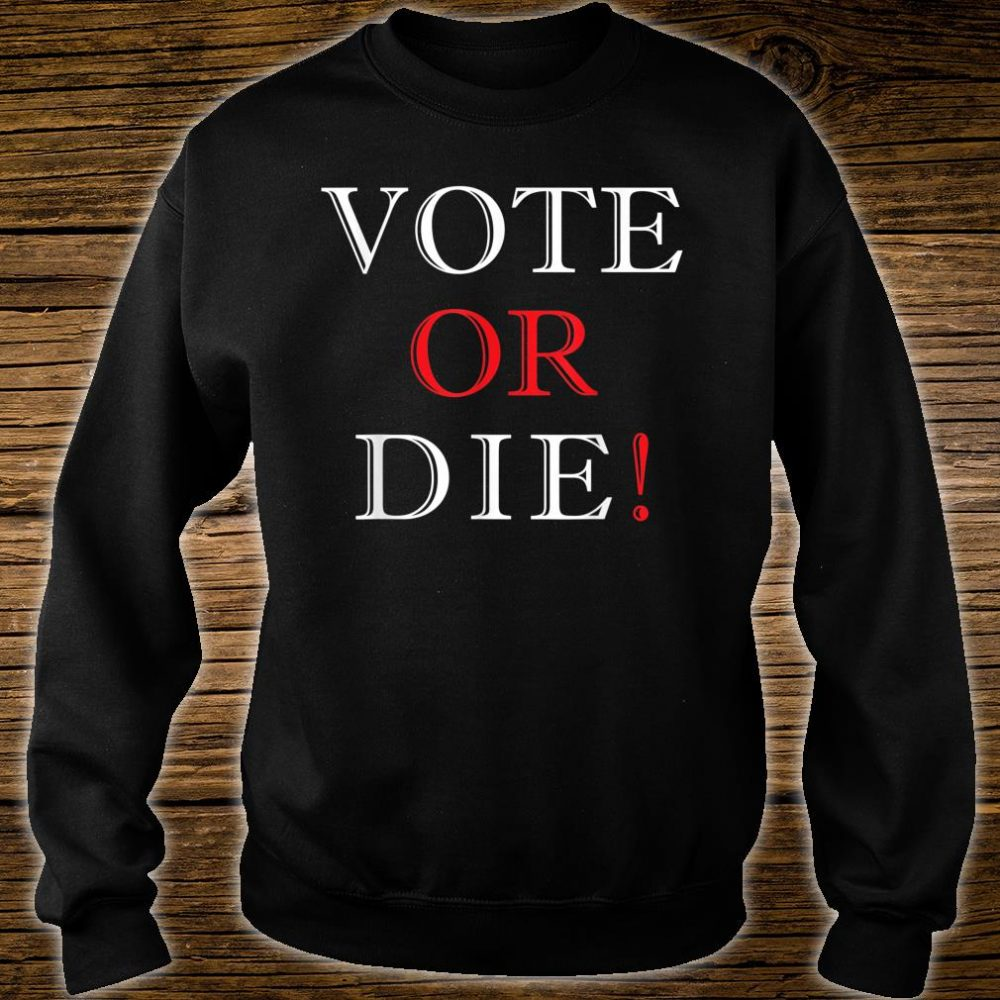 Vote Or Die Political & Elections Shirt sweater