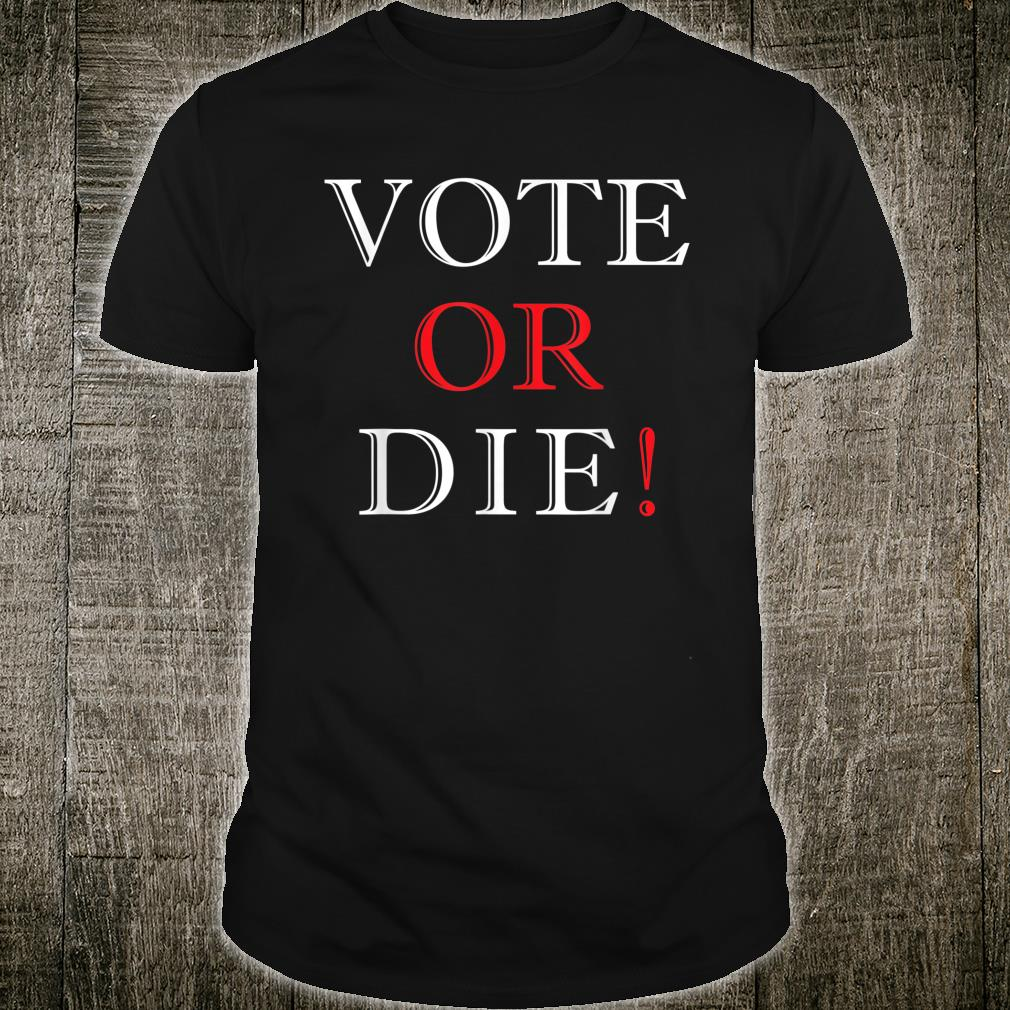 Vote Or Die Political & Elections Shirt
