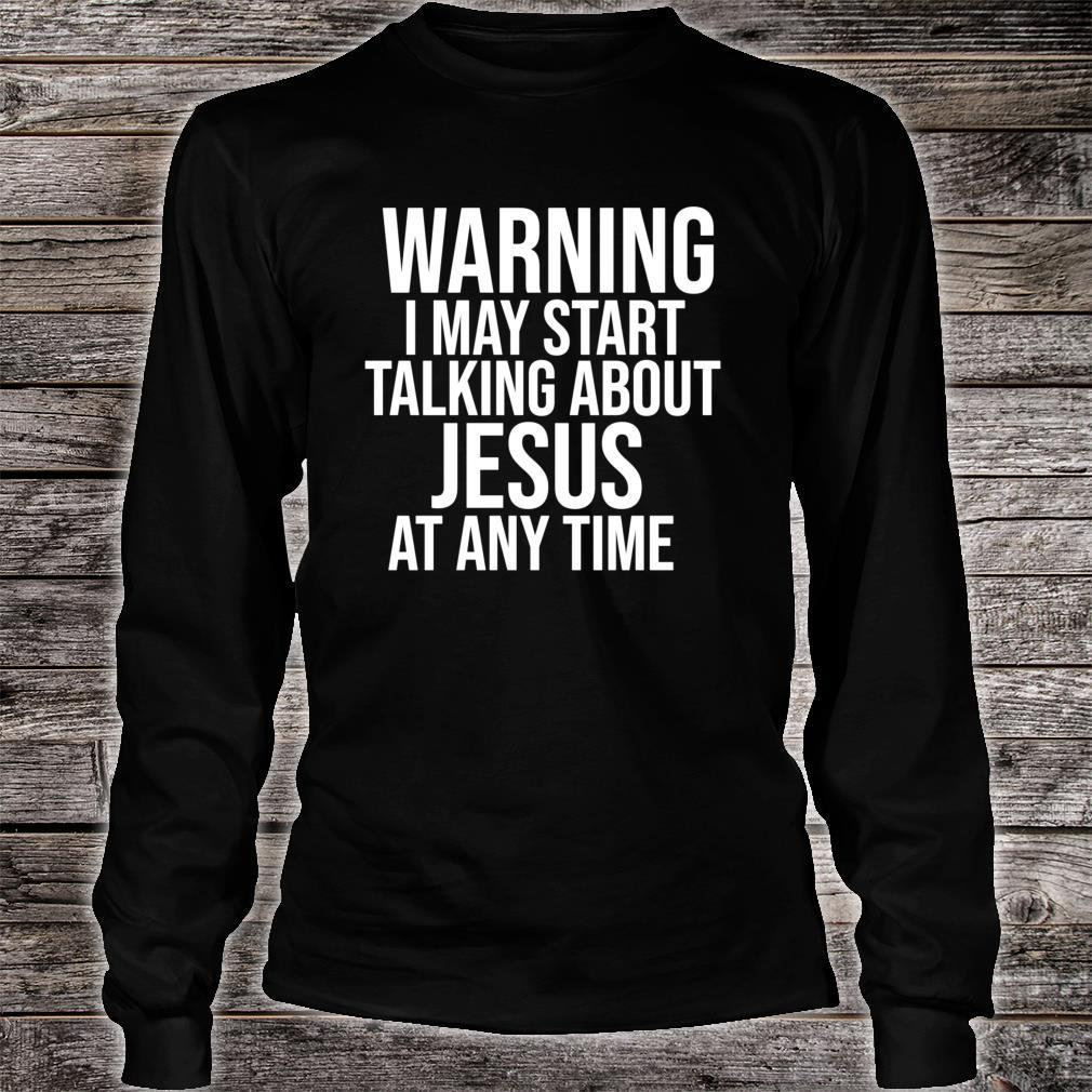 Warning I May Start Talking about Jesus at any Time Shirt long sleeved