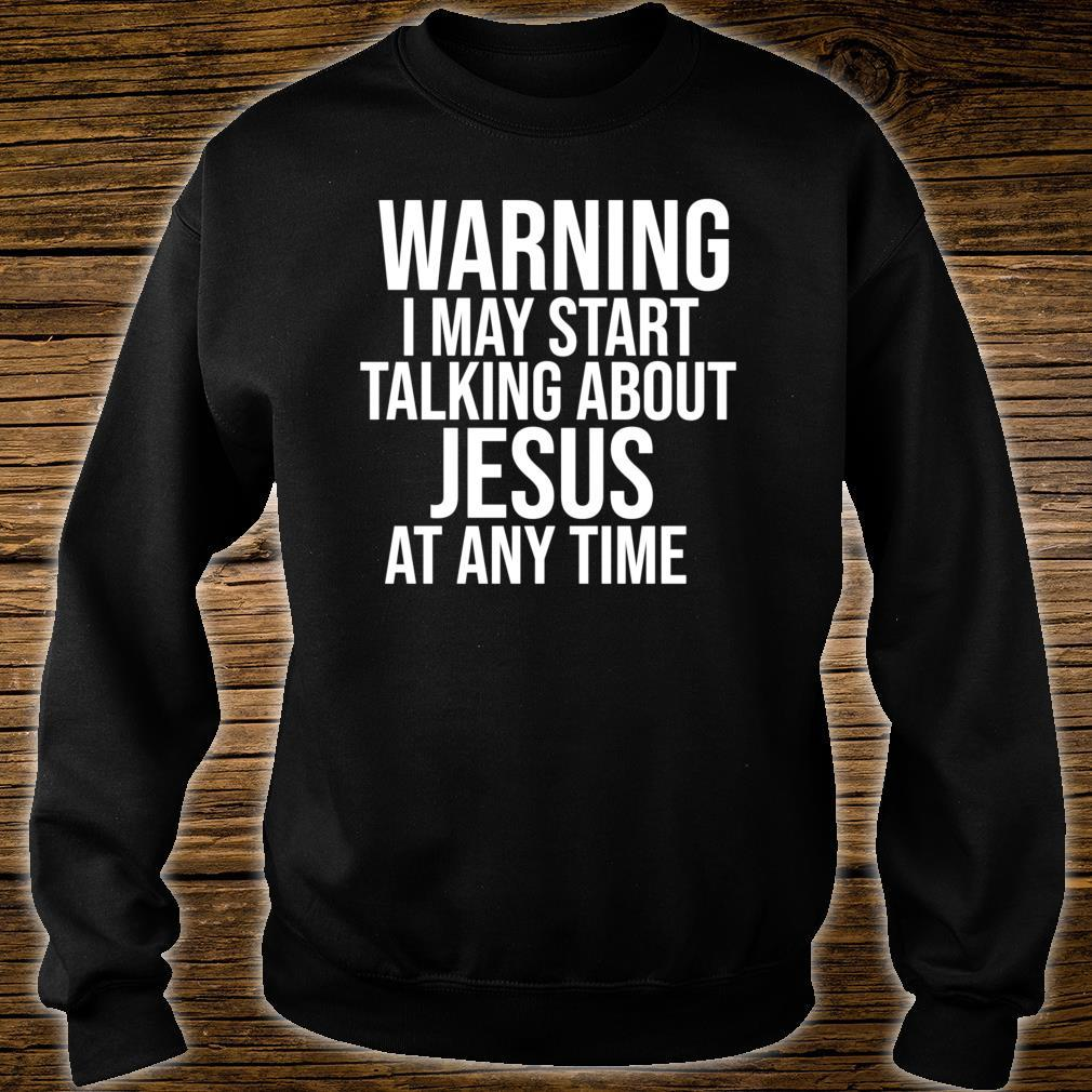 Warning I May Start Talking about Jesus at any Time Shirt sweater