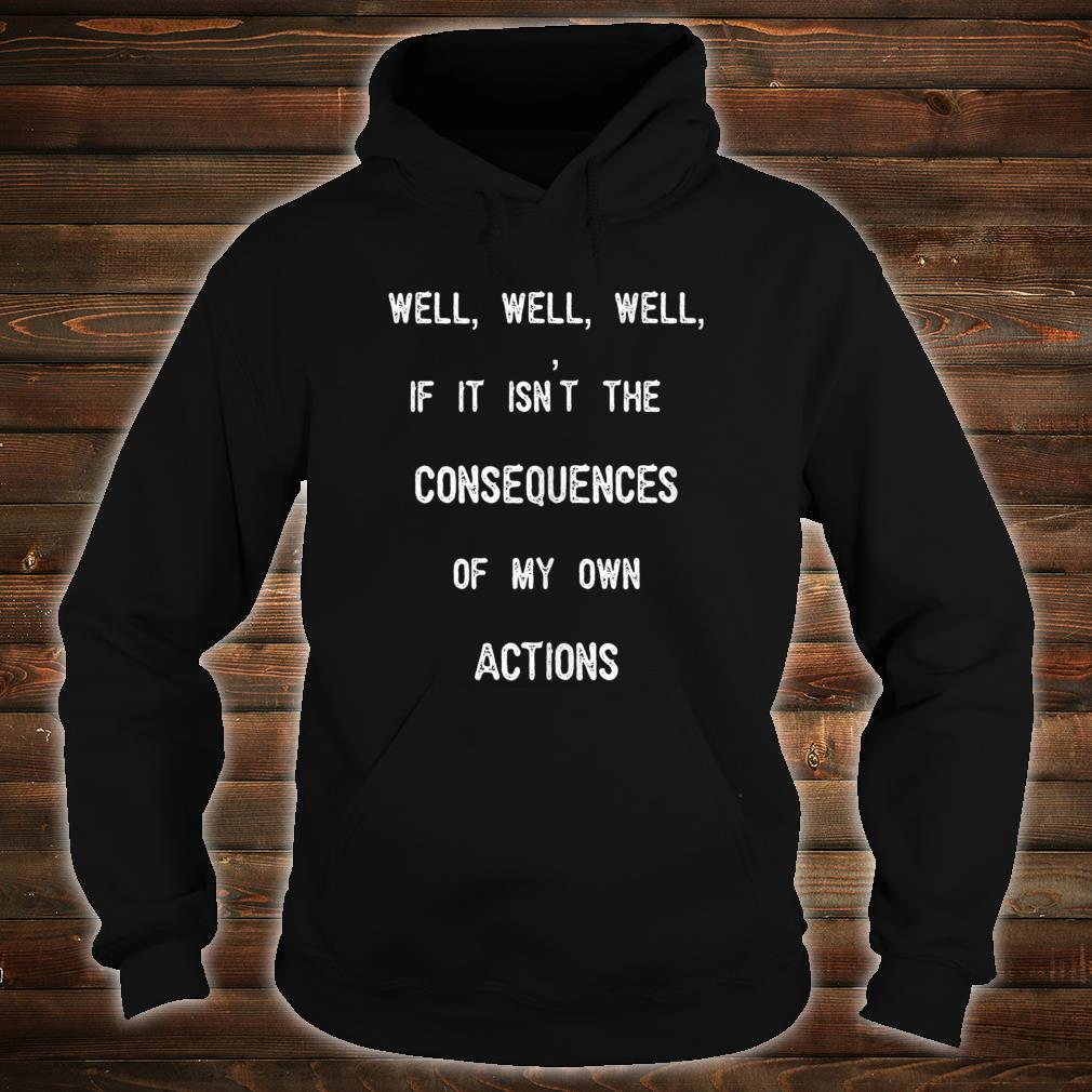 Well, Well, If It Isn't The Consequences Of My Own Actions Shirt hoodie