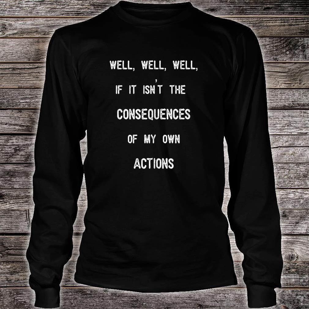 Well, Well, If It Isn't The Consequences Of My Own Actions Shirt long sleeved