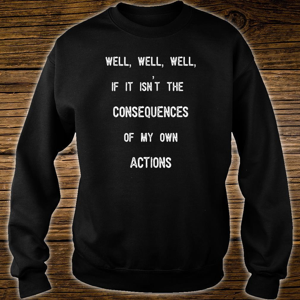 Well, Well, If It Isn't The Consequences Of My Own Actions Shirt sweater