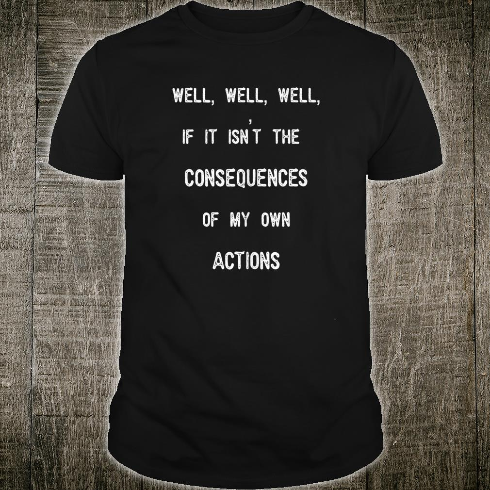 Well, Well, If It Isn't The Consequences Of My Own Actions Shirt